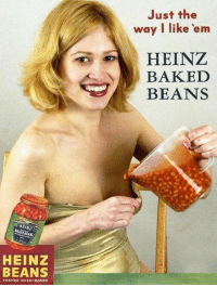 Baked, Heinz, and Oven: Just the  way I like 'em  HEINZ  BAKED  BEANS  HEIN  HEINZ  BEANS  THEYRE OVEN-BAKED