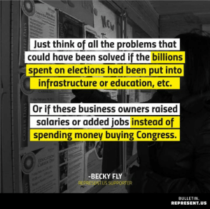 THIS 👇: Just think of all the problems that  could have been solved if the billions  spent on elections had been put into  infrastructure or education, etc.  Or if these business owners raised  salaries or added jobs instead of  spending money buying Congress.  -BECKY FLY  REPRESENT.US SUPPORTER  BULLETIN  REPRESENT.US THIS 👇