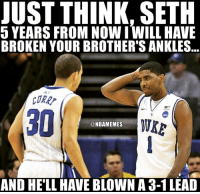 Nba, Add, and Links: JUST THINK, SETH  5 YEARS FROM NOW I WILL HAVE  BROKEN YOUR BROTHER'S ANKLES  CORR  @NBAMEMES  AND HELL HAVE BLOWN A 3-1LEAD 🏀 Bandwagoners be like when did Curry and Irving play together 😂 DOUBLE TAP & TAG a friend.🏀 nba nba2k17 nbaplayoffs nbamemes ➡Everyone ADD us on Snapchat 👻 - ballershype ➡TURN ON POST NOTIFICATIONS ➡ FOLLOW my other account @ballershype for NBA news, rumours, videos! ➡ FOLLOW us on Twitter (Link in bio!)