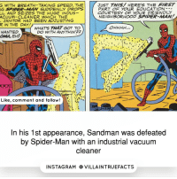 Memes, Sandman, and Spider: JUST THIS/ HERE's THE FIRST  G WITH BREATH TAKING SPEED, THE  NG WORPER-AMAN SUDDENLY DROPS  PART OF YOUR EDUCATION  COURTESY OF YOUR FRIENDLY  LL AND SEIZES THE HUGE INDUS-  NEIGHBORHOOD SPIDER-MA/W  ACUUM-CLEANER WHICH THE  JANITOR HAD BEEN ADJUSTING  R IN THE DAY!  OHHHH,  WHATS 7WAT GOT TO  WANTED  DO WITH ANY THIN'22  aMA, EH?  Like, comment and follow  In his 1st appearance, Sandman was defeated  by Spider-Man with an industrial vacuum  cleaner  IN STAG RAM O VILLAINTRUEFACTS Lmfao...😂 marvelcomics Spiderman geek