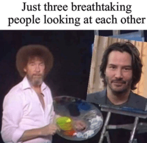 You indeed are Breath taking and should have a Nice Day !: Just three breathtaking  people looking at each other You indeed are Breath taking and should have a Nice Day !