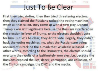Donald Trump, Riot, and Conservative: Just To Be Clear  First they tried rioting, then they tried threatening electors,  then they claimed the Russians hacked the voting machines,  when all that failed, they came up with a new ploy, Donald  Trump's win isn't legitimate because the Russians interfered in  the election in favor of Trump, so the electors shouldn't vote  for him. But let's be clear, they didn't vote illegally, they didn't  hack the voting machines, no, what the Russians are being  accused of is hacking the e-mails that Wikileaks released. In  other words, according to the Democrats, the electors should  overturn the results of a legitimately won election, because the  Russians exposed the lies, deceit, corruption, and collusion, of  Votes  the Clinton campaign, the DNC, and the media. Think about it. This is why people can't take the media or the left seriously right now.