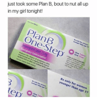Memes, 🤖, and Table: just took some Plan B, bout to nut all up  in my girl tonight!  HOX Sass 9424a  Rx only for women  younger than age 17  One-Step-The  One Tablet  One Dose  Take as soon as possible  within 72 hours (3 days)  leonorgestel tablet, 1.5 mg  after unprotected  The sooner you take it, the  Emergency Contraceptive  Reduces the chance of pregnancy after  unprotected sex (if a regula,birth control  method fails or after sex without birth contr-  Not for regular birth control.  n04, our  Rx only for women  younger than age 17  e77  Rx only for women  younger than age 17  One Tabl  tep Lit for me