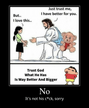 No: Just trust me,  I have better for you.  But..  I love this...  Trust God  What He Has  Is Way Better And Bigger  No  It's not his c*ck, sorry No