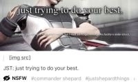 """Nsfw, Tumblr, and Best: just trying to do-your best  Miranda: Shepa  als but Inccayoutogesmov  is facility is under attack  img src]  JST: just trying to do your best.  ØNSFW #commander shepard  #justshepardthings  ㅓ <p><a href=""""http://celticpyro.tumblr.com/post/162210780554/justshepardthings-doing-your-best-is-nsfw"""" class=""""tumblr_blog"""">celticpyro</a>:</p>  <blockquote><p><a href=""""https://justshepardthings.tumblr.com/post/162161236446/doing-your-best-is-nsfw-according-to-tumblr"""" class=""""tumblr_blog"""">justshepardthings</a>:</p><blockquote><p>Doing your best is NSFW, according to tumblr</p></blockquote> <p style="""""""">Well, that explains why this website sucks.<br/></p></blockquote>"""