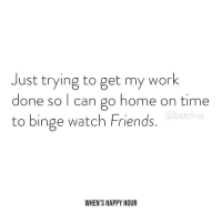 If this isn't you. Go be productive and order our third book for all the career advice you could ever need, link in bio or betches.co-whh: Just trying to get my work  done so I can go home on time  to binge watch Friends.  @betches  WHEN'S HAPPY HOUR If this isn't you. Go be productive and order our third book for all the career advice you could ever need, link in bio or betches.co-whh