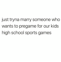 Life, Love, and Memes: just tryna marry someone who  wants to pregame for our kids  high school sports games Love of my life.