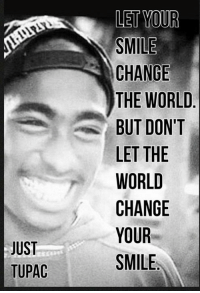 Just tupac <3: JUST  TUPAC  LET YOUR  SMILE  CHANGE  THE WORLD  BUT DON'T  LET THE  WORLD  CHANGE  YOUR  SMILE Just tupac <3