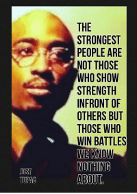 Just tupac <3: JUST  TUPAC  THE  STRONGEST  PEOPLE ARE  NOT THOSE  WHO SHOW  STRENGTH  INFRONT OF  OTHERS BUT  THOSE WHO  WIN BATTLES  WE KNOW  NOTHING  ABOUT Just tupac <3