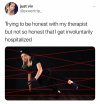 Dank Memes, Ship, and Get: just viv  @pxwertrip  Trying to be honest with my therapist  but not so honest that I get involuntarily  hospitalized (@ship)