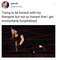 Blackpeopletwitter, Honesty, and Spectrum: just viv  @pxwertrip_  Trying to be honest with my  therapist but not so honest that I get  involuntarily hospitalized <p>Honesty is a spectrum (via /r/BlackPeopleTwitter)</p>