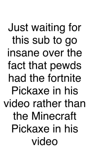 Minecraft, Video, and Waiting...: Just waiting for  this sub to go  insane over the  fact that pewds  had the fortnite  Pickaxe in his  video rather than  the Minecraft  Pickaxe in his  video Wait for it