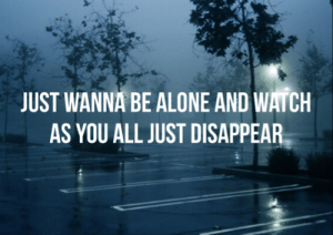 Being Alone, Tumblr, and Blog: JUST WANNA BE ALONE AND WATCH  AS YOU ALL JUST DISAPPEAR requesteddlyricss:  Floral and Fading // Pierce the Veil