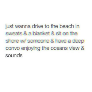 Shore: just wanna drive to the beach in  sweats & a blanket & sit on the  shore w someone & have a deep  convo enjoying the oceans view &  sounds