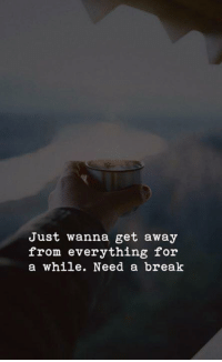 wanna get away: Just wanna get away  from everything for  a while. Need a break