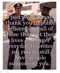 Memes, Police, and Thank You: just want to say  thank you to police  officers and all of  those that put their  lives in danger  everyday to protect  us you do still  have people  supporting you. Support our LEOs!
