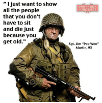 """73 years ago, Jim """"Pee Wee"""" Martin parachuted into France, behind German enemy lines, in the dark of night ahead of the D-Day invasion. On June 6, 2014, at 93, the WWII veteran jumped into Normandy again, in a full military kit, marking the anniversary of the June 6th Allied troops landing. Before jumping he said, """"They are worried about me getting hurt. I said, 'Don't worry about it. If I get hurt or I get killed, what is the difference? I've lived 93 years. I've had a good life.'"""" veteranscomefirst veterans_us Veterans Usveterans veteransUSA SupportVeterans Politics USA America Patriots Gratitude HonorVets thankvets supportourtroops semperfi USMC USCG USAF Navy Army military godblessourmilitary soldier holdthegovernmentaccountable RememberEveryoneDeployed Usflag StarsandStripes: Just want to show  all the people  that you don't  have to sit  and die Just  because you  get old  VETERANS  COME FIRST  Sgt. Jim """"Pee Wee""""  Martin, 93 73 years ago, Jim """"Pee Wee"""" Martin parachuted into France, behind German enemy lines, in the dark of night ahead of the D-Day invasion. On June 6, 2014, at 93, the WWII veteran jumped into Normandy again, in a full military kit, marking the anniversary of the June 6th Allied troops landing. Before jumping he said, """"They are worried about me getting hurt. I said, 'Don't worry about it. If I get hurt or I get killed, what is the difference? I've lived 93 years. I've had a good life.'"""" veteranscomefirst veterans_us Veterans Usveterans veteransUSA SupportVeterans Politics USA America Patriots Gratitude HonorVets thankvets supportourtroops semperfi USMC USCG USAF Navy Army military godblessourmilitary soldier holdthegovernmentaccountable RememberEveryoneDeployed Usflag StarsandStripes"""
