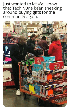 Santa can't do it by himself: Just wanted to let y'all know  that Tech N9ne been sneaking  around buying gifts for the  community again.  39.99  IFLY  49  Hela  es unning  Aaying)  Fisher Price  Fisher Price  Lards  NERF  MEGA  MelsPer  MEGALODON  Marstn Soum & igth  NERE  NERF  MEGA  MEGALODON  NERF Santa can't do it by himself