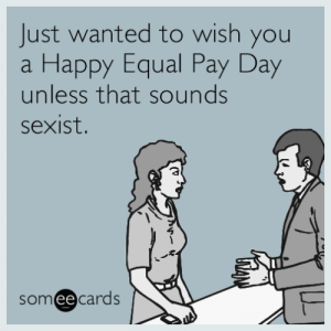 Tumblr, Blog, and Happy: Just wanted to wish you  Happy Equal Pay Day  unless that sounds  a  sexist.  someecards memehumor:Just wanted to wish you a Happy Equal Pay Day unless that sounds sexist.