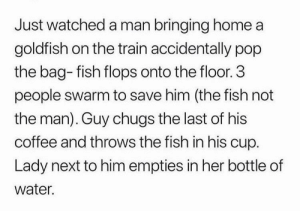 Gotta save the fish via /r/wholesomememes https://ift.tt/2NuhaXY: Just watched a man bringing home a  goldfish on the train accidentally pop  the bag- fish flops onto the floor. 3  people swarm to save him (the fish not  the man). Guy chugs the last of his  coffee and throws the fish in his cup.  Lady next to him empties in her bottle of  water. Gotta save the fish via /r/wholesomememes https://ift.tt/2NuhaXY