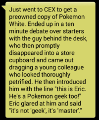 "There are 2 types of people in the world.: Just went to CEX to get a  preowned copy of  Pokemon  White. Ended up in a ten  minute debate over starters  with the guy behind the desk,  who then promptly  disappeared into a store  cupboard and came out  dragging a young colleague  who looked thoroughly  petrified. He then introduced  him with the line ""this is Eric.  He's a Pokemon geek to  Eric glared at him and said  ""it's not 'geek, it's master' There are 2 types of people in the world."