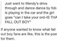 "Fall, Wendys, and Drive: Just went to Wendy's drive  through and dance dance by fob  is playing in the car and the girl  goes ""can I take your ord-IS THA  FALL OUT BOY'""  If anyone wanted to know what fall  out boy fans are like, this is the pos  for them can confirm, am a fall out boy fan"
