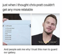 "Chris Pratt, Memes, and Omg: just when i thought chris pratt couldn't  get any more relatable  le  is chris pratt  is chris pratt dead  s chris pra  s chris prat  what  is chris pratt  s chris pratt  is chris pratt  Only  inside""  And people ask me why I trust this man to guard  our galaxy. Omg yes also thank you for the b-day messages and I'm sorry if I don't reply straight away"