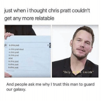 "Chris Pratt, Memes, and What Is: just when i thought chris pratt couldn't  get any more relatable  jle is chris pratt  is chris pratt dead  s chris prat  s chris prat  what  is chris pratt  s chris pratt  is chris prat  Only  inside""  And people ask me why I trust this man to guard  our galaxy."