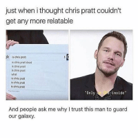 "Chris Pratt, Memes, and Schedule: just when i thought chris pratt couldn't  get any more relatable  le is chris pratt  is chris pratt dead  is chris pratt  is chris pratt  what  is chris pratt  is chris pratt  is chris prat  Only  inside""  And people ask me why I trust this man to guard  our galaxy. gotta fix my sleeping schedule so i feel like deth"