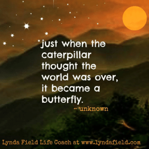 Lynda Field Life Coach: just when the  caterpillar  thought the  world was over,  it became a  butterfly  ~unknown  Lynda Field Life Coach at www.lyndafield.com Lynda Field Life Coach