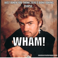 Memes, Michael, and George Michael: JUST WHEN YOU THINK 2016 S DONE TAKING  PEOPLE  WHAM!  memecreatorapp.Com What did George Michael know about Hillary?