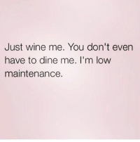 Wine, Girl Memes, and Easy: Just wine me. You don't even  have to dine me. I'm low  maintenance. I'm easy, you get it 🤗
