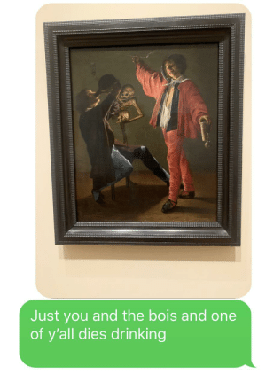 Irl meme at a art museum: Just you and the bois and one  of y'all dies drinking Irl meme at a art museum