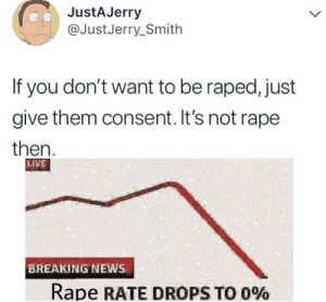 News, Breaking News, and Live: JustAJerry  @JustJerry_Smith  If you don't want to be raped, just  give them consent. It's not rape  then  LİVE  BREAKING NEWS  Rape RATE DROPS TO 090 Jerry back at it again.