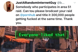thank you everyone: JustARandomlnternetGuy @b...  Somebody who participates in area 51  raid. Can tou please brodcast your raid  on @pornhub and title it 300,000 people  getting fucked at the same time. Thank  you.  Everyone 1iked that