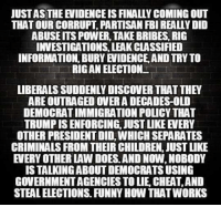 Weird...: JUSTASTHE EVIDENCE IS FINALLY COMING OUT  THAT OUR CORRUPT, PARTISAN FBI REALLY DID  ABUSEITS POWER, TAKE BRIBES, RIG  INVESTIGATIONS, LEAK CLASSIFIED  INFORMATION, BURY EVIDENCE, AND TRY TO  RIGAN ELECTION  LIBERALS SUDDENLY DISCOVER THAT THEY  ARE OUTRAGED OVER A DECADES-OLD  DEMOCRAT IMMIGRATION POLICY THAT  TRUMP IS ENFORCING, JUST LIKE EVERY  OTHER PRESIDENT DID, WHICH SEPARATES  CRIMINALS FROM THEIR CHILDREN, JUST IKE  EVERY OTHER LAW DOES. AND NOW, NOBODY  IS TALKING ABOUT DEMOCRATS USING  GOVERNMENT AGENCIES TO LIE, CHEAT,AND  STEAL ELECTIONS. FUNNY HOW THATWORKS Weird...