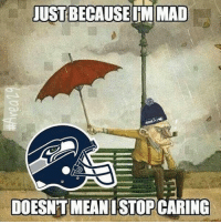GoHawks: JUSTBECAUSEIMMAD  DOESNT MEAN ISTOPCARING GoHawks