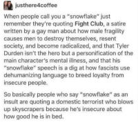 "Club, Fight Club, and Tyler Durden: justhere4coffee  When people call you a ""snowflake"" just  remember they're quoting Fight Club, a satire  written by a gay man about how male fragility  causes men to destroy themselves, resent  society, and become radicalized, and that Tyler  Durden isn't the hero but a personification of the  main character's mental illness, and that his  ""snowflake"" speech is a dig at how fascists use  dehumanizing language to breed loyalty from  insecure people.  So basically people who say ""snowflake"" as an  insult are quoting a domestic terrorist who blows  up skyscrapers because he's insecure about  how good he is in bed. Hmmmmm"