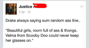 """Ass, Beautiful, and Drake: Justice  1 hr  Drake always saying sum random ass line  """"Beautiful girls, room full of ass & thongs.  Velma from Scooby Doo could never keep  her glasses on."""" More life"""