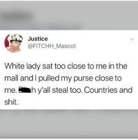 Memes, Shit, and Justice: Justice  @FITCHH _Mascot  White lady sat too close to me in the  mall and l pulled my purse close to  me.hy'all steal too. Countries and  shit. She ain't even lying tho..😥😂😂