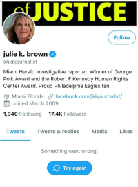 Philadelphia Eagles, Facebook, and Weird: JUSTICE  Follow  julie k. brown  @jkbjournalist  Miami Herald investigative reporter. Winner of George  Polk Award and the Robert F Kennedy Human Rights  Center Award. Proud Philadelphia Eagles fan.  O Miami Florida facebook.com/jkbjournalist/  E Joined March 2009  1,340 Following  17.4K Followers  Tweets  Tweets & replies Media Likes  Something went wrong.  Try again