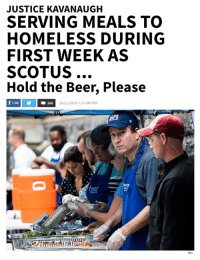 Beer, Homeless, and Memes: JUSTICE KAVANAUGH  SERVING MEALS TO  HOMELESS DURING  FIRST WEEK AS  SCOTUS  Hold the Beer, Please  f 7.0K  260  10/11/2018 7:17 AM PDT (CH)