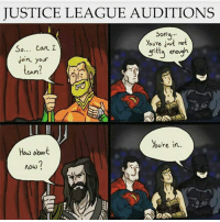 Memes, 🤖, and Cam: JUSTICE LEAGUE AUDITIONS  Sorry  Youre jus  not  So  can I  gritty enough  Join your  Cam  You're in  How about  now? I'm sorry I had too haha Lara♡