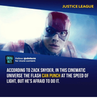 Facts, Memes, and Good: JUSTICE LEAGUE  CINEMA Follow @cinfacts  FACTS for more content  ACCORDING TO ZACK SNYDER, IN THIS CINEMATIC  UNIVERSE THE FLASH CAN PUNCH AT THE SPEED OF  LIGHT, BUT HE'S AFRAID TO DO IT. It was the only good part about the whole movie - Follow @cinfacts for more facts