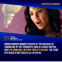 I hated how fast she was here but slow asf against Stepphenwolf. Your thoughts?⠀ -⠀⠀ Follow @cinfacts for more facts: JUSTICE LEAGUE  Follow  @cinfacts  for more content  DURING WONDER WOMAN'S RESCUE OF THE HOSTAGES IN  LONDON ONE OF THE TERRORISTS, WHO IS CLEARLY BRITISH  SAYS THE BOMB WILL DESTROY FOUR CITY BLOCKS. THE TERM  CITY BLOCK IS NOT USED AT ALLIN THE UK. I hated how fast she was here but slow asf against Stepphenwolf. Your thoughts?⠀ -⠀⠀ Follow @cinfacts for more facts