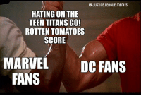 Memes, Movies, and Teen Titans: JUSTICE.LEAGUE MEMES  HATING ON THE  TEEN TITANS GO  ROTTEN TOMATOES  SCORE  MARVEL DC FANS  FANS Teen Titans Go! To the Movies has a 89% on RT and suddenly Marvel fans are claiming the rating system is broken 🤔 ~Green Arrow