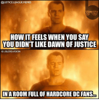 Homie, Memes, and Vision: @JUSTICE.LEAGUE.MEMES  HOW IT FEELS WHEN YOU SAY  YOUDIDN'T LIKE DAWN OF JUSTICE  IG I BLERD.VISION  IN A ROOM FULL OF HARDCORE DC FANS [Follow me at @blerd.vision] I was just telling my homie that the movie could've benefited from a stronger, more coherent script... Then he quietly passed me a jar of Granny's Peach Tea. 😐😑💥 - Aqualad