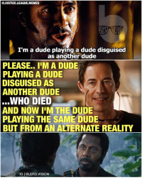 Dude, Lol, and Meme: @JUSTICE.LEAGUE.MEMES  I'm a dude playing a dude disguised  as another dude  PLEASE.. I'M A DUDE  PLAYING A DUDE  DISGUISED AS  ANOTHER DUDE  WHO DIED  AND NOW I'M THE DUDE  PLAYING THE SAME DUDE  BUT FROM AN ALTERNATE REALITY  IG BLERD.VISION [Follow me at @blerd.vision!] Tom Cavagnah plays a lot of dudes on The Flash... 😂 - Aqualad -- flash theflash cw reverseflash zoom dc dccomics justiceleague meme memes lol
