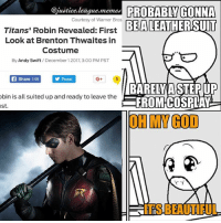 Was not expecting the suit to look as high quality as it is. Can't wait for Titans and @brentonthwaites to show us what he's got. ~GreenArrow: @justice.league.memes PROBABLY GONNA  EALEATHERSUIT  Courtesy of Warner Bros  Titans' Robin Revealed: First  Look at Brenton Thwaites in  Costume  By Andy Swift/December 1 2017, 3:00 PM PST  Share 146  Tweet  G+  bin is all suited up and ready to leave the  st  BARELY A STEPUP  FROMCOSPLAY  OH MY GOD  ITS BEAUTIFUL Was not expecting the suit to look as high quality as it is. Can't wait for Titans and @brentonthwaites to show us what he's got. ~GreenArrow