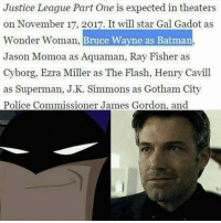 Batman, J.K. Simmons, and Memes: Justice League Part One is expected in theaters  on November 17, 2017. It will star Gal Gadot as  onder Woman  Bruce Wayne as Batman  Jason Momoa as Aquaman, Ray Fisher as  Cyborg, Ezra Miller as The Flash, Henry Cavill  as Superman, J.K. Simmons as Gotham City  Police Commissioner James Gordon. and